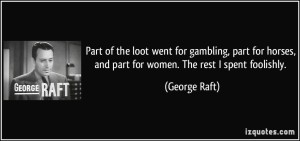 quote-part-of-the-loot-went-for-gambling-part-for-horses-and-part-for-women-the-rest-i-spent-foolishly-george-raft-261060